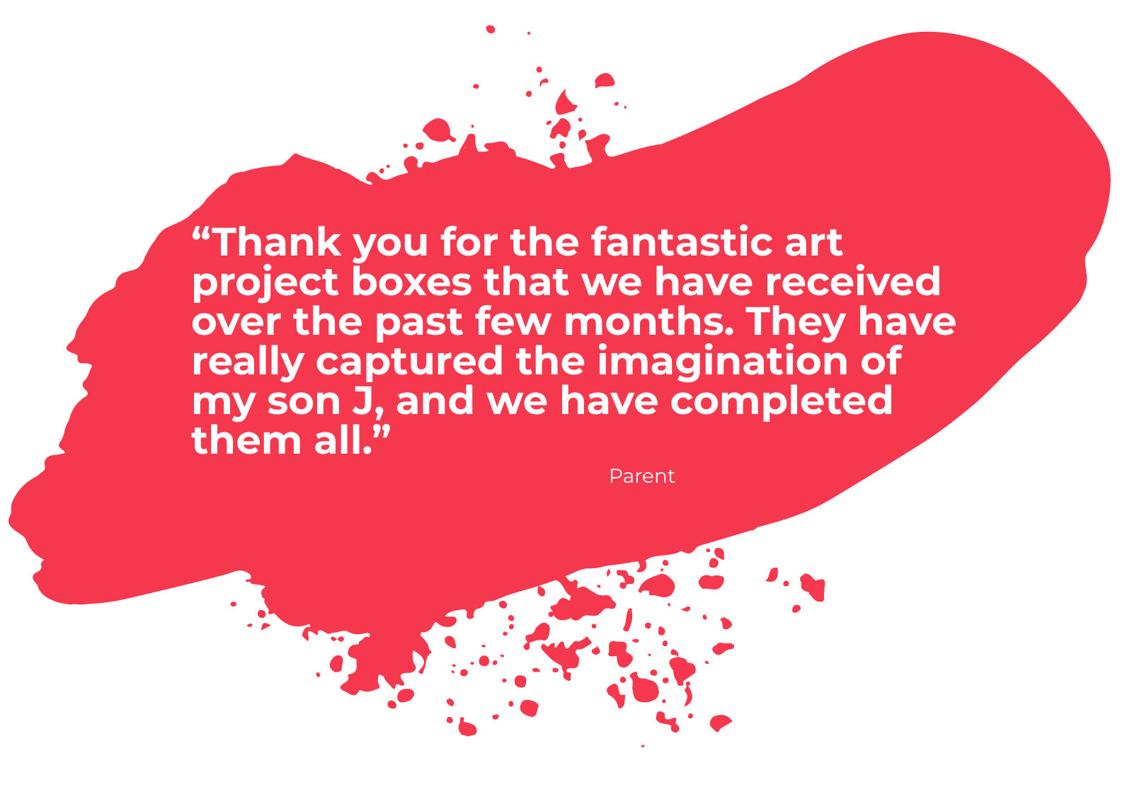 """Red paint splodge with a quote from a parent: """"Thank you for the fantastic art project boxes that we have received over the past few months. They have really captured the imagination of my son J, and we have completed them all."""""""