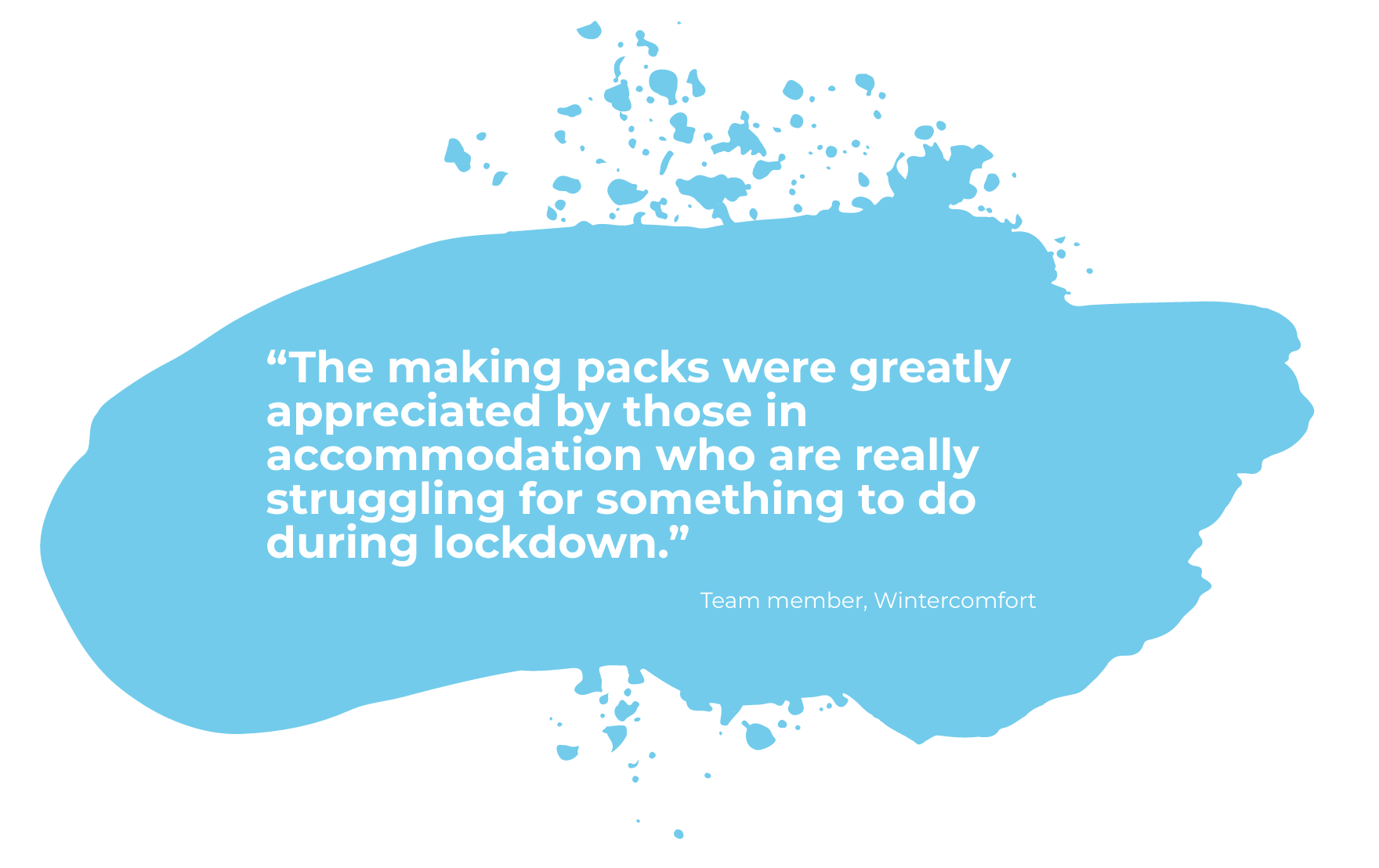 """Blue paint swipe with a quote from a team member at Wintercomfort saying """"The making packs were greatly appreciated by those in accommodation who are really struggling for something to do during lockdown."""""""