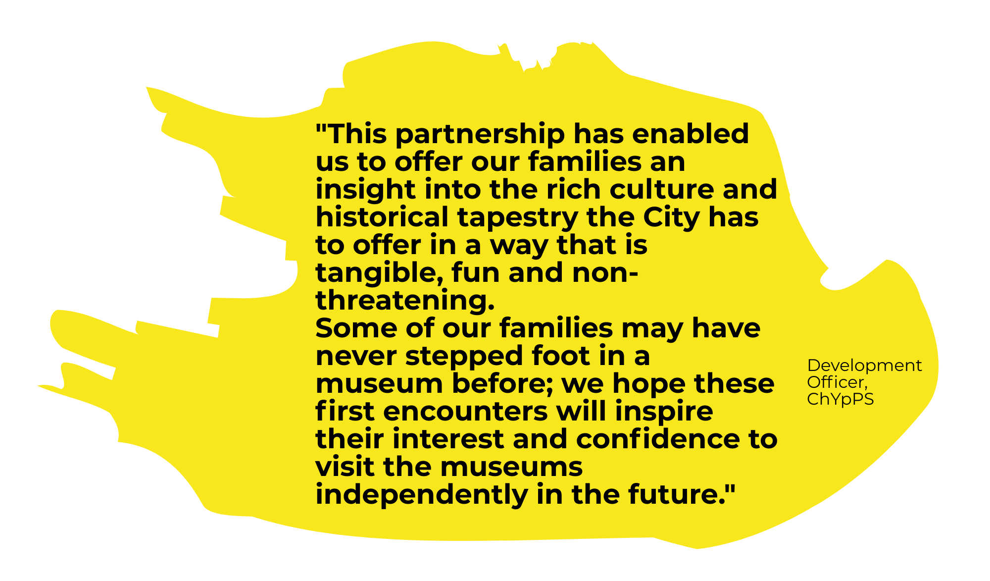 """yellow splodge with a quote from the ChYpPS Development Officer; """"This partnership has enabled us to offer our families an insight into the rich culture and historical tapestry the city has to offer in a way that is tangible, fun and non-threatening. Some of our families may have never stepped foot in a museum before; we hope these first encounters will inspire their interest and confidence to visit the museums independently in the future."""""""
